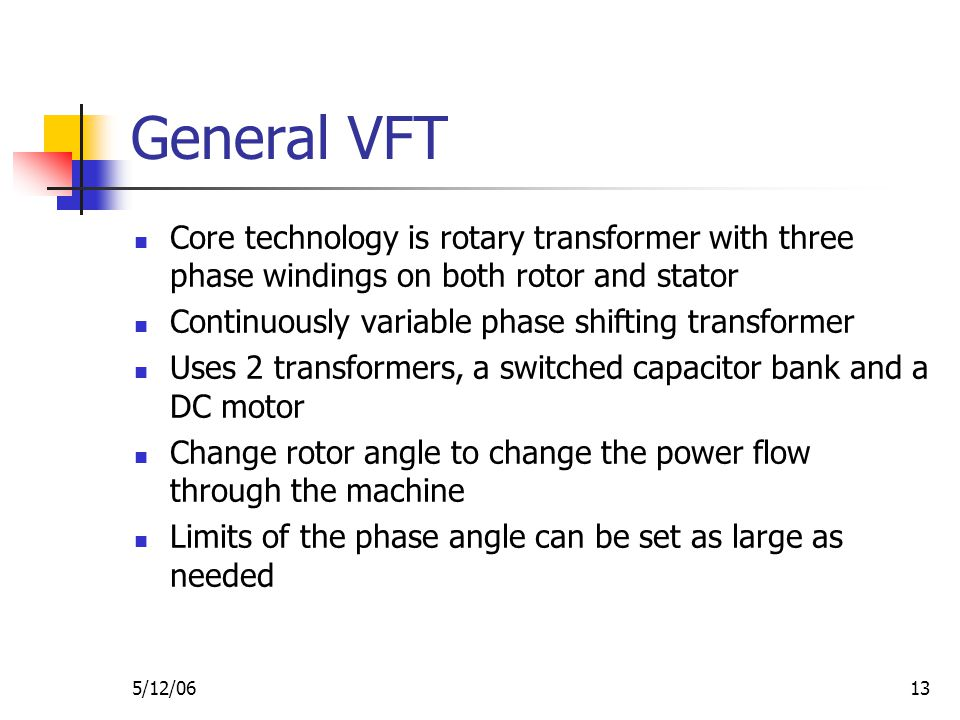5/12/0613 General VFT Core technology is rotary transformer with three phase windings on both rotor and stator Continuously variable phase shifting transformer Uses 2 transformers, a switched capacitor bank and a DC motor Change rotor angle to change the power flow through the machine Limits of the phase angle can be set as large as needed