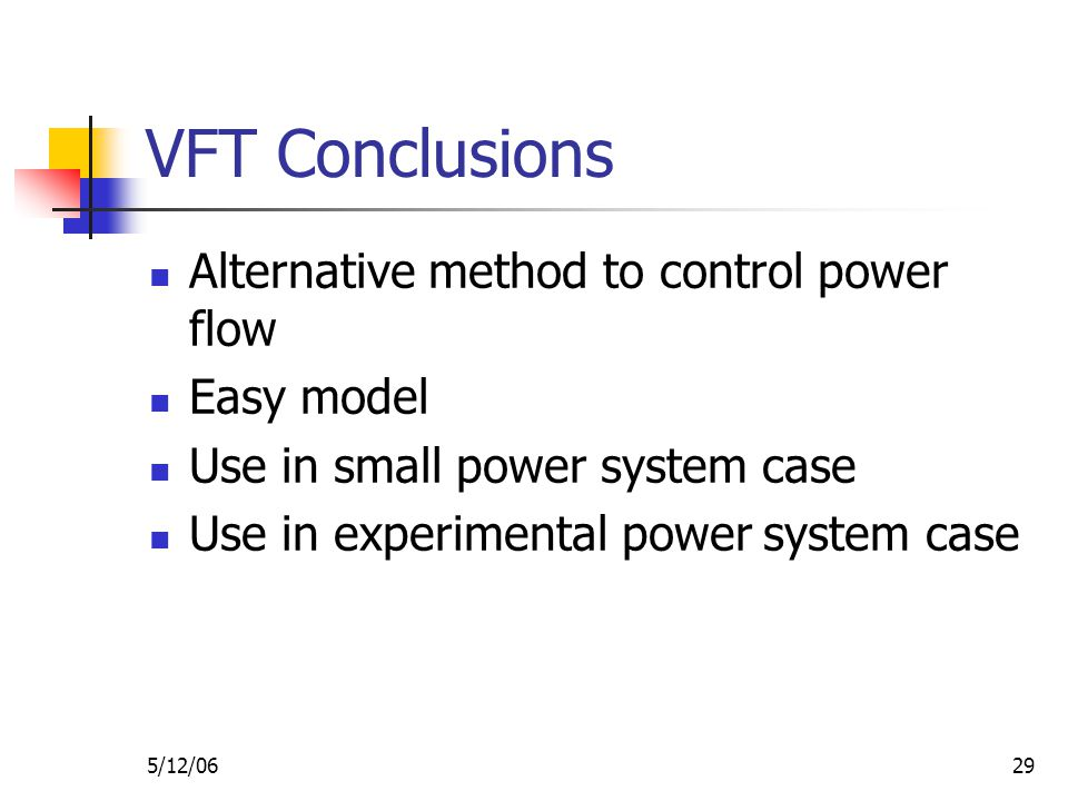5/12/0629 VFT Conclusions Alternative method to control power flow Easy model Use in small power system case Use in experimental power system case