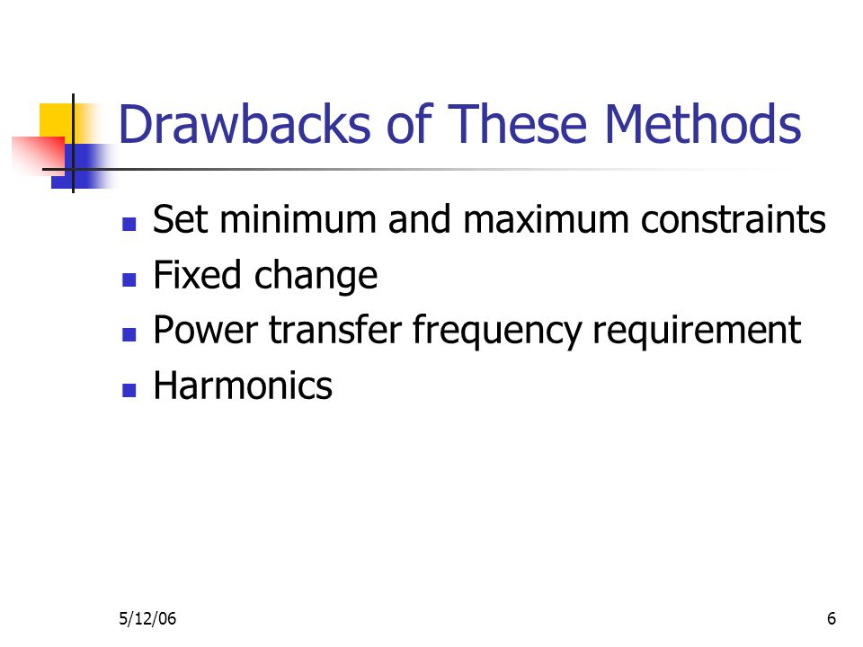 5/12/066 Drawbacks of These Methods Set minimum and maximum constraints Fixed change Power transfer frequency requirement Harmonics