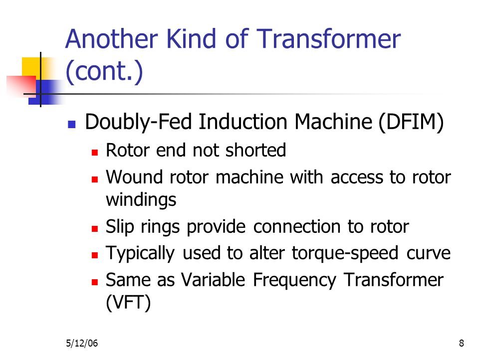 5/12/068 Another Kind of Transformer (cont.) Doubly-Fed Induction Machine (DFIM) Rotor end not shorted Wound rotor machine with access to rotor windings Slip rings provide connection to rotor Typically used to alter torque-speed curve Same as Variable Frequency Transformer (VFT)