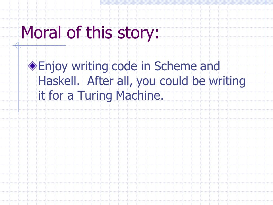 Moral of this story: Enjoy writing code in Scheme and Haskell. After all, you could be writing it for a Turing Machine.