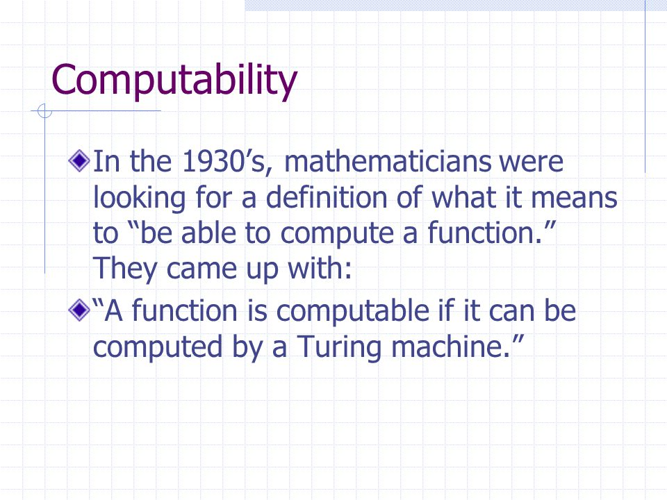 Computability In the 1930s, mathematicians were looking for a definition of what it means to be able to compute a function.