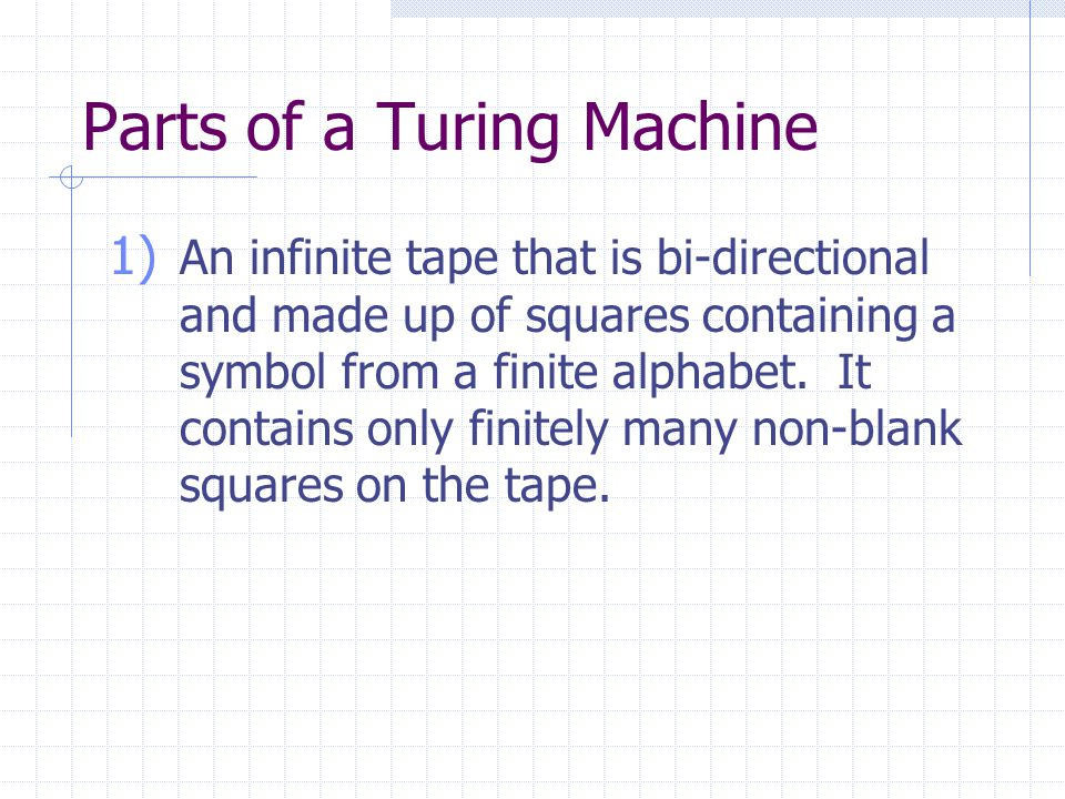 Parts of a Turing Machine 1) An infinite tape that is bi-directional and made up of squares containing a symbol from a finite alphabet. It contains on