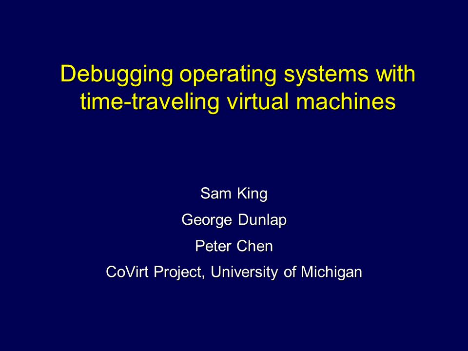 Debugging operating systems with time-traveling virtual machines Sam King George Dunlap Peter Chen CoVirt Project, University of Michigan