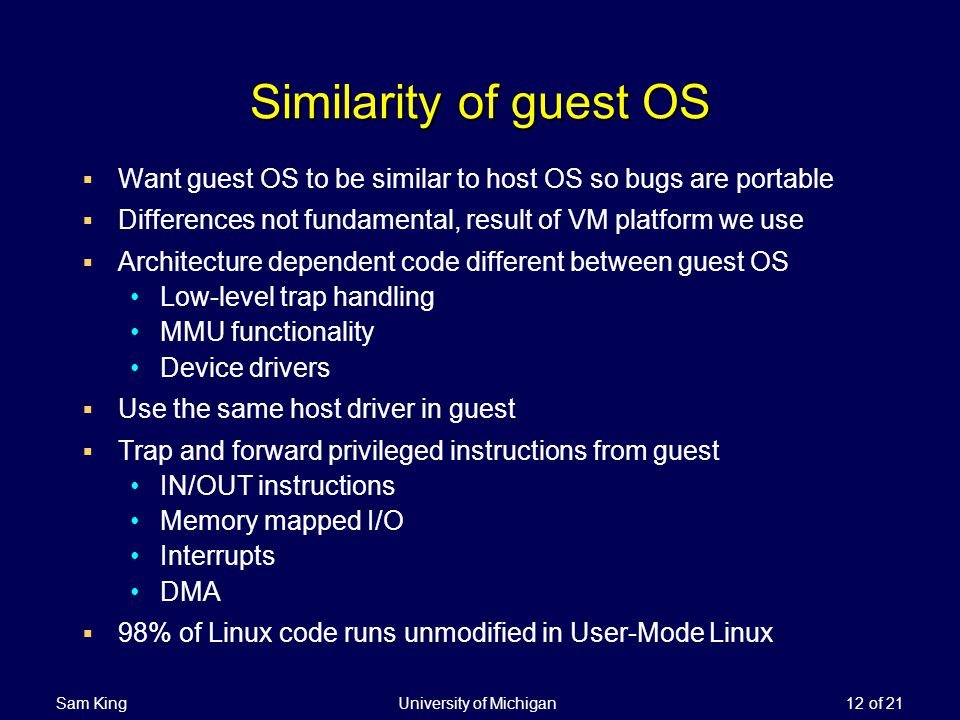 Sam King University of Michigan 12 of 21 Similarity of guest OS Want guest OS to be similar to host OS so bugs are portable Differences not fundamental, result of VM platform we use Architecture dependent code different between guest OS Low-level trap handling MMU functionality Device drivers Use the same host driver in guest Trap and forward privileged instructions from guest IN/OUT instructions Memory mapped I/O Interrupts DMA 98% of Linux code runs unmodified in User-Mode Linux