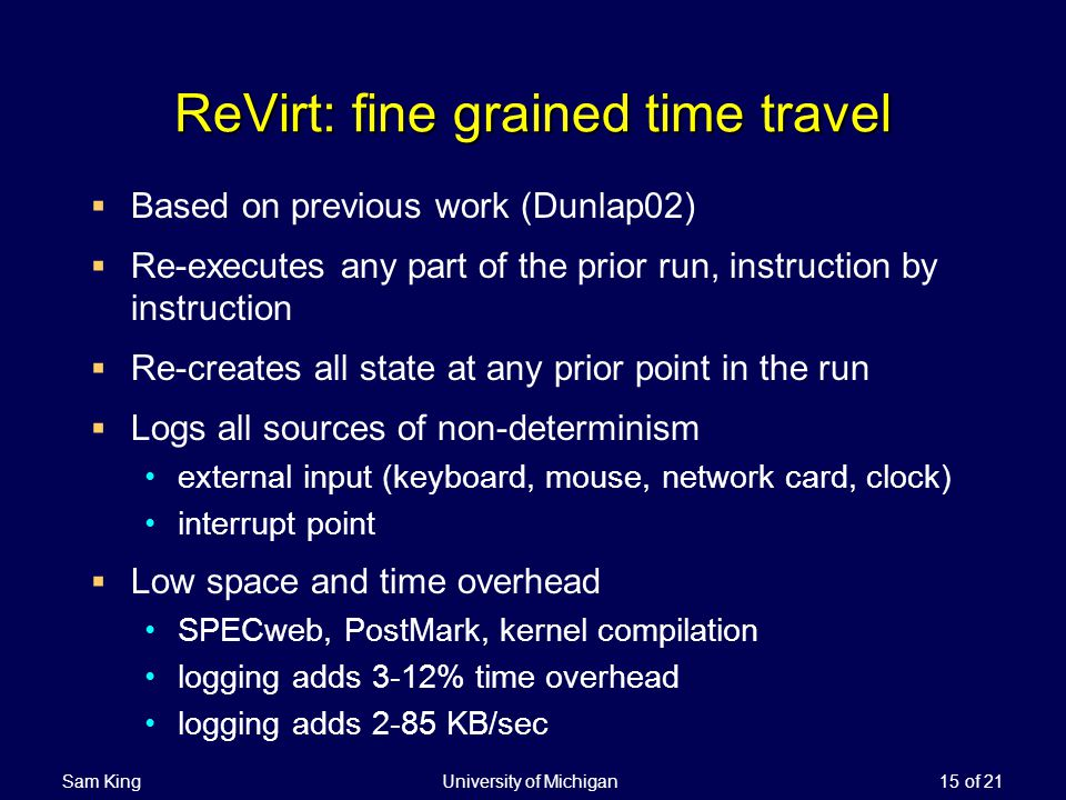 Sam King University of Michigan 15 of 21 ReVirt: fine grained time travel Based on previous work (Dunlap02) Re-executes any part of the prior run, instruction by instruction Re-creates all state at any prior point in the run Logs all sources of non-determinism external input (keyboard, mouse, network card, clock) interrupt point Low space and time overhead SPECweb, PostMark, kernel compilation logging adds 3-12% time overhead logging adds 2-85 KB/sec