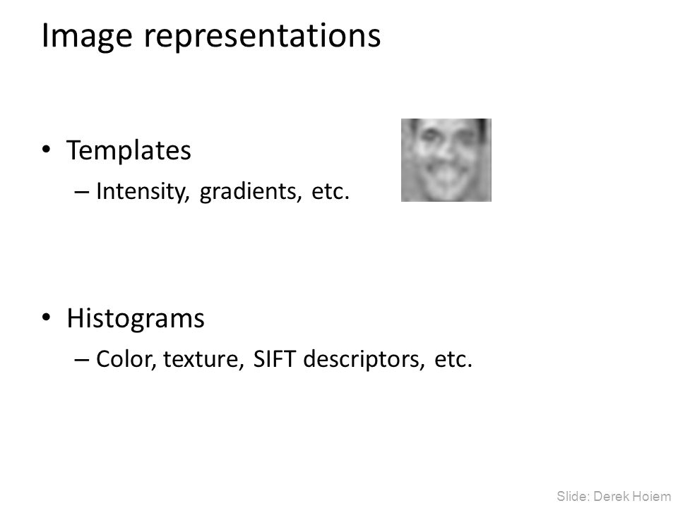 Image representations Templates – Intensity, gradients, etc. Histograms – Color, texture, SIFT descriptors, etc. Slide: Derek Hoiem