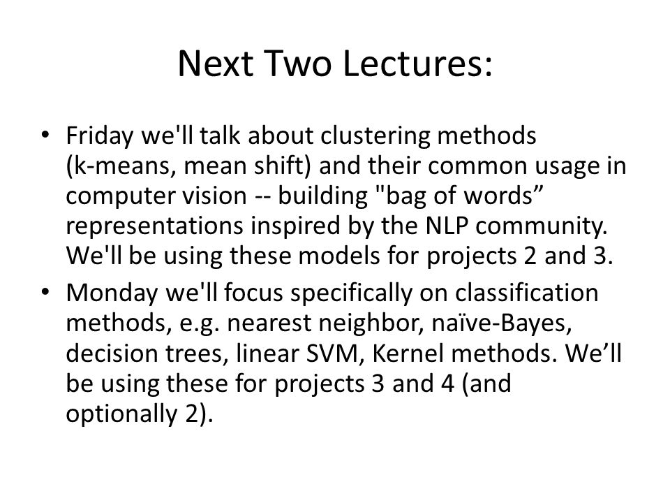 Next Two Lectures: Friday we'll talk about clustering methods (k-means, mean shift) and their common usage in computer vision -- building