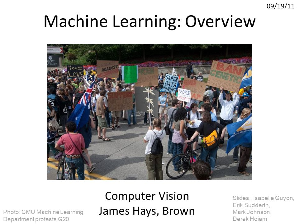 Machine Learning: Overview Computer Vision James Hays, Brown 09/19/11 Slides: Isabelle Guyon, Erik Sudderth, Mark Johnson, Derek Hoiem Photo: CMU Mach