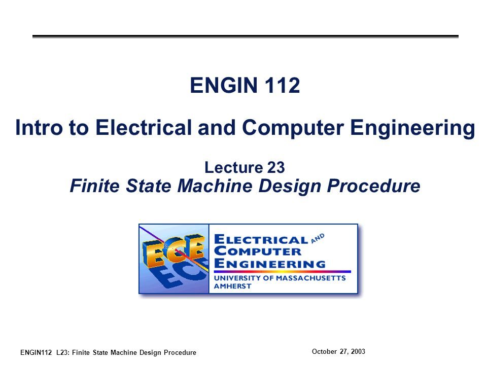 ENGIN112 L23: Finite State Machine Design Procedure October 27, 2003 ENGIN 112 Intro to Electrical and Computer Engineering Lecture 23 Finite State Machine Design Procedure