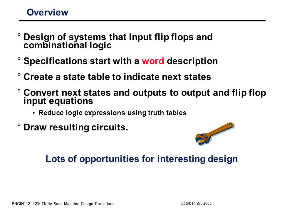 ENGIN112 L23: Finite State Machine Design Procedure October 27, 2003 Overview °Design of systems that input flip flops and combinational logic °Specifications start with a word description °Create a state table to indicate next states °Convert next states and outputs to output and flip flop input equations Reduce logic expressions using truth tables °Draw resulting circuits.