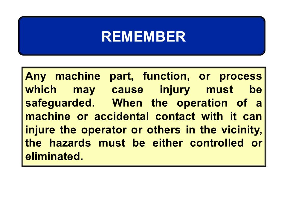 REMEMBER Any machine part, function, or process which may cause injury must be safeguarded. When the operation of a machine or accidental contact with