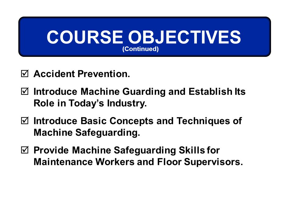 Accident Prevention. Introduce Machine Guarding and Establish Its Role in Todays Industry. Introduce Basic Concepts and Techniques of Machine Safeguar