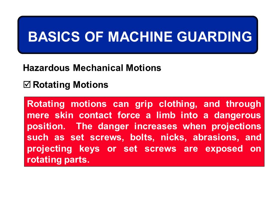 BASICS OF MACHINE GUARDING Hazardous Mechanical Motions Rotating Motions Rotating motions can grip clothing, and through mere skin contact force a lim