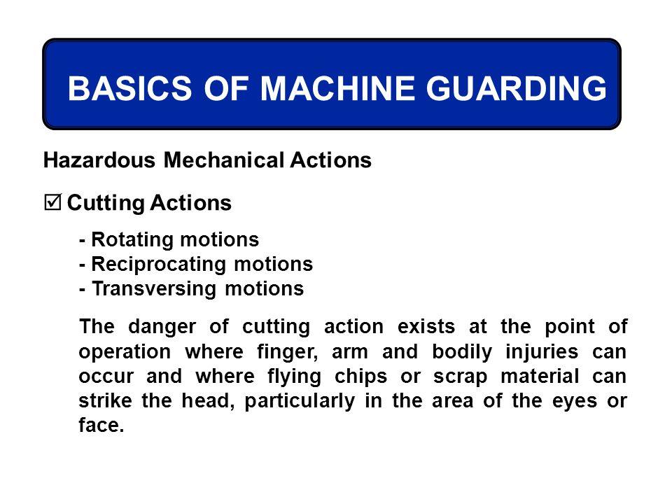 BASICS OF MACHINE GUARDING Hazardous Mechanical Actions Cutting Actions - Rotating motions - Reciprocating motions - Transversing motions The danger o
