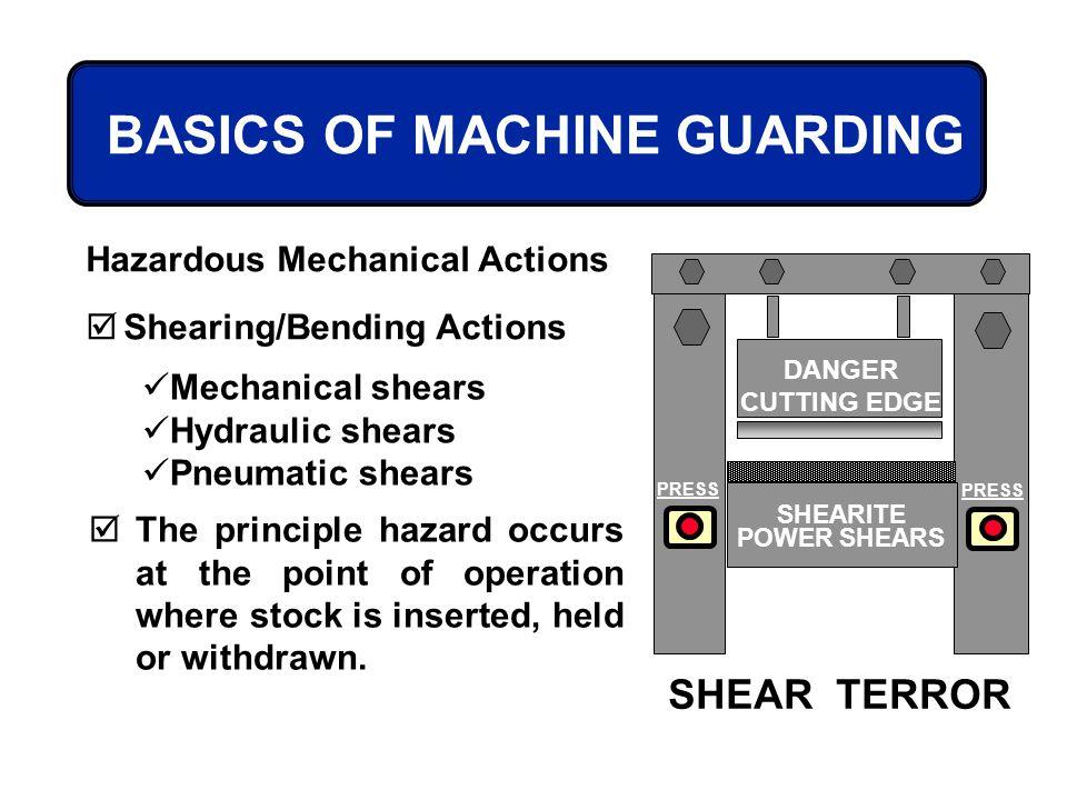 BASICS OF MACHINE GUARDING Hazardous Mechanical Actions Shearing/Bending Actions Mechanical shears Hydraulic shears Pneumatic shears DANGER CUTTING ED