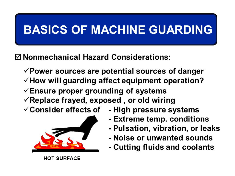 BASICS OF MACHINE GUARDING Nonmechanical Hazard Considerations: Power sources are potential sources of danger How will guarding affect equipment opera