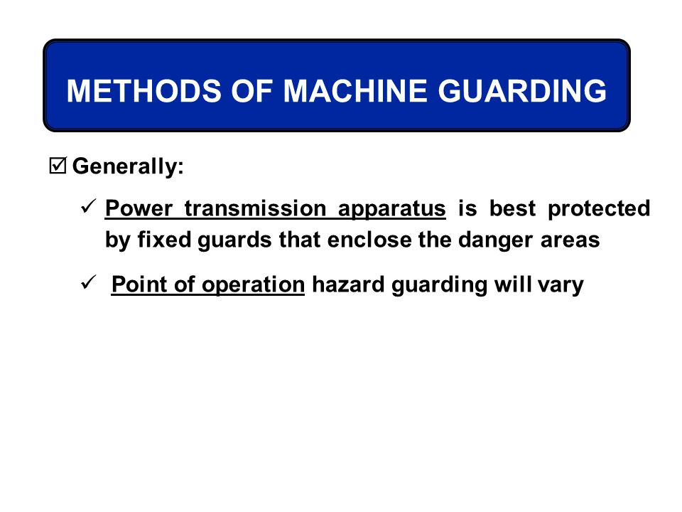 Generally: Power transmission apparatus is best protected by fixed guards that enclose the danger areas Point of operation hazard guarding will vary