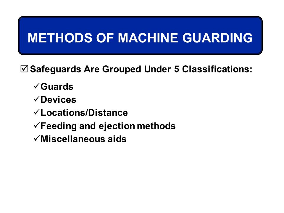 METHODS OF MACHINE GUARDING Safeguards Are Grouped Under 5 Classifications: Guards Devices Locations/Distance Feeding and ejection methods Miscellaneo