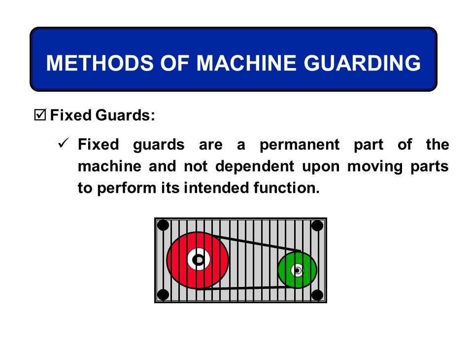 METHODS OF MACHINE GUARDING Fixed Guards: Fixed guards are a permanent part of the machine and not dependent upon moving parts to perform its intended