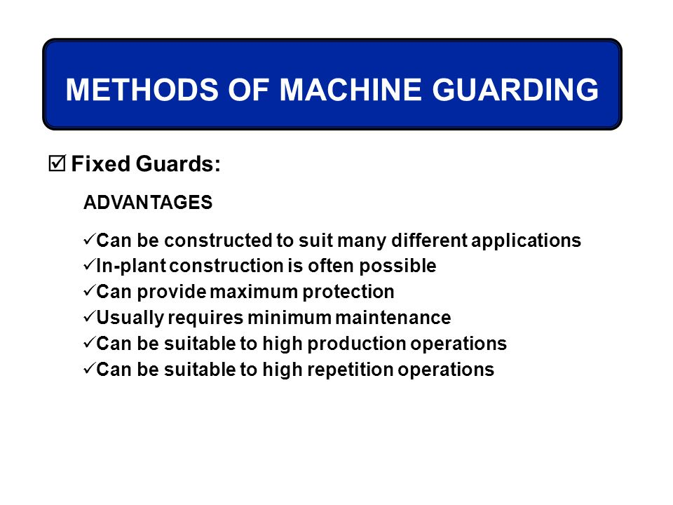 METHODS OF MACHINE GUARDING Fixed Guards: ADVANTAGES Can be constructed to suit many different applications In-plant construction is often possible Ca