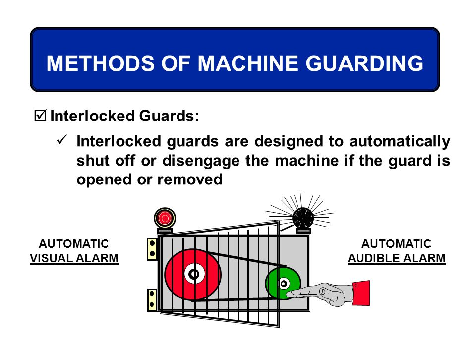 METHODS OF MACHINE GUARDING Interlocked Guards: Interlocked guards are designed to automatically shut off or disengage the machine if the guard is ope