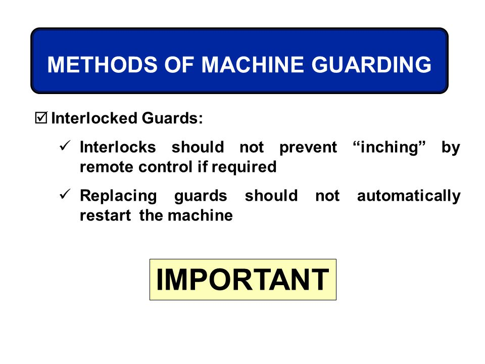 Interlocks should not prevent inching by remote control if required Replacing guards should not automatically restart the machine METHODS OF MACHINE G