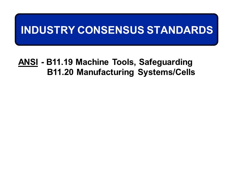 ANSI - B11.19 Machine Tools, Safeguarding B11.20 Manufacturing Systems/Cells INDUSTRY CONSENSUS STANDARDS