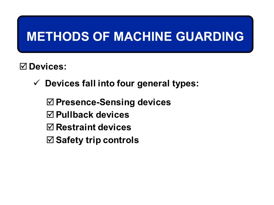 METHODS OF MACHINE GUARDING Devices: Devices fall into four general types: Presence-Sensing devices Pullback devices Restraint devices Safety trip con