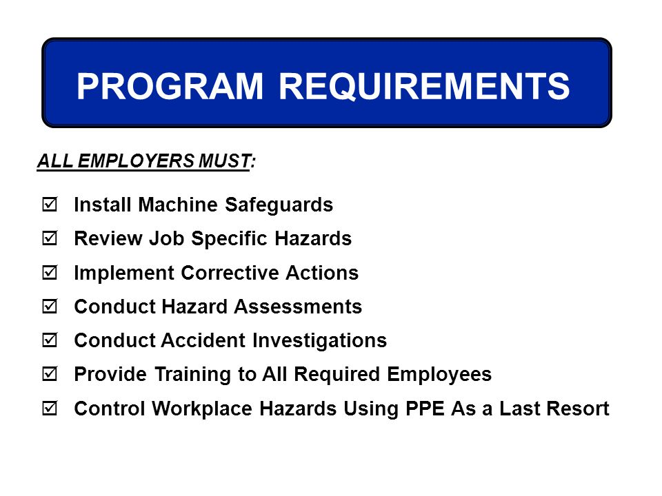 PROGRAM REQUIREMENTS Install Machine Safeguards Review Job Specific Hazards Implement Corrective Actions Conduct Hazard Assessments Conduct Accident I