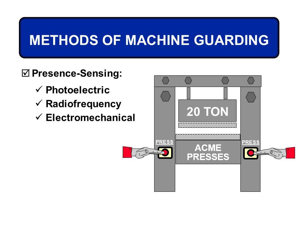METHODS OF MACHINE GUARDING Presence-Sensing: Photoelectric Radiofrequency Electromechanical 20 TON PRESS ACME PRESSES