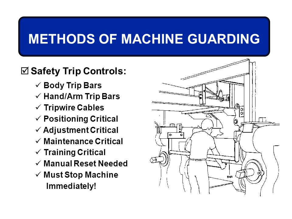METHODS OF MACHINE GUARDING Safety Trip Controls: Body Trip Bars Hand/Arm Trip Bars Tripwire Cables Positioning Critical Adjustment Critical Maintenan