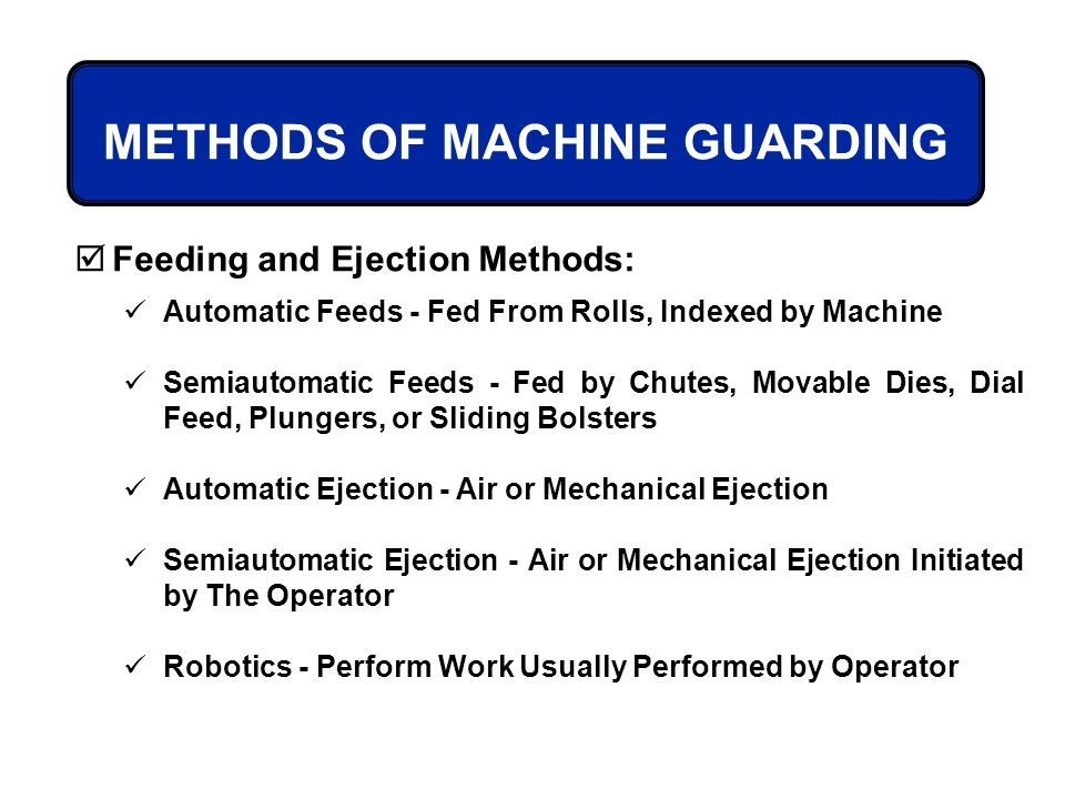 METHODS OF MACHINE GUARDING Feeding and Ejection Methods: Automatic Feeds - Fed From Rolls, Indexed by Machine Semiautomatic Feeds - Fed by Chutes, Mo
