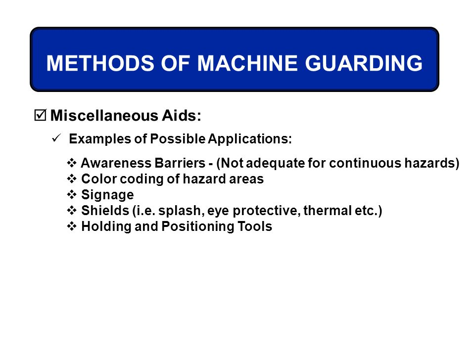 METHODS OF MACHINE GUARDING Miscellaneous Aids: Examples of Possible Applications: Awareness Barriers - (Not adequate for continuous hazards) Color co