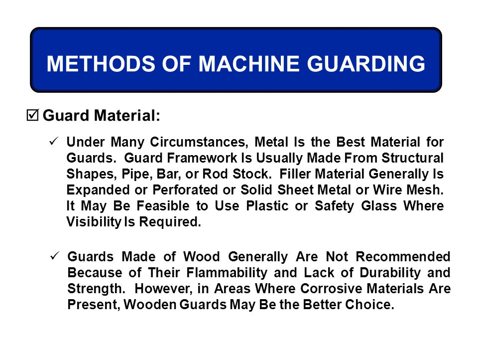 METHODS OF MACHINE GUARDING Guard Material: Under Many Circumstances, Metal Is the Best Material for Guards. Guard Framework Is Usually Made From Stru