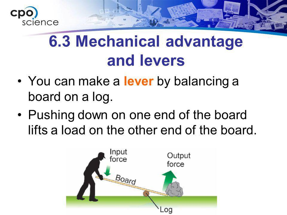 6.3 Mechanical advantage and levers You can make a lever by balancing a board on a log. Pushing down on one end of the board lifts a load on the other