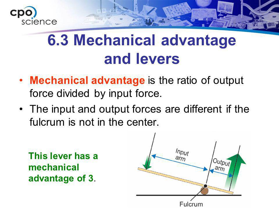 6.3 Mechanical advantage and levers Mechanical advantage is the ratio of output force divided by input force. The input and output forces are differen
