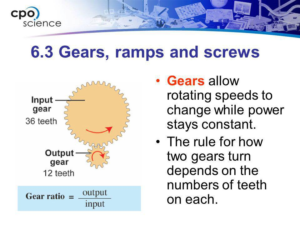 6.3 Gears, ramps and screws Gears allow rotating speeds to change while power stays constant. The rule for how two gears turn depends on the numbers o