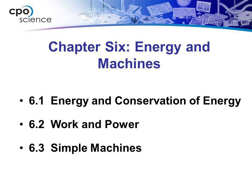 Chapter Six: Energy and Machines 6.1 Energy and Conservation of Energy 6.2 Work and Power 6.3 Simple Machines
