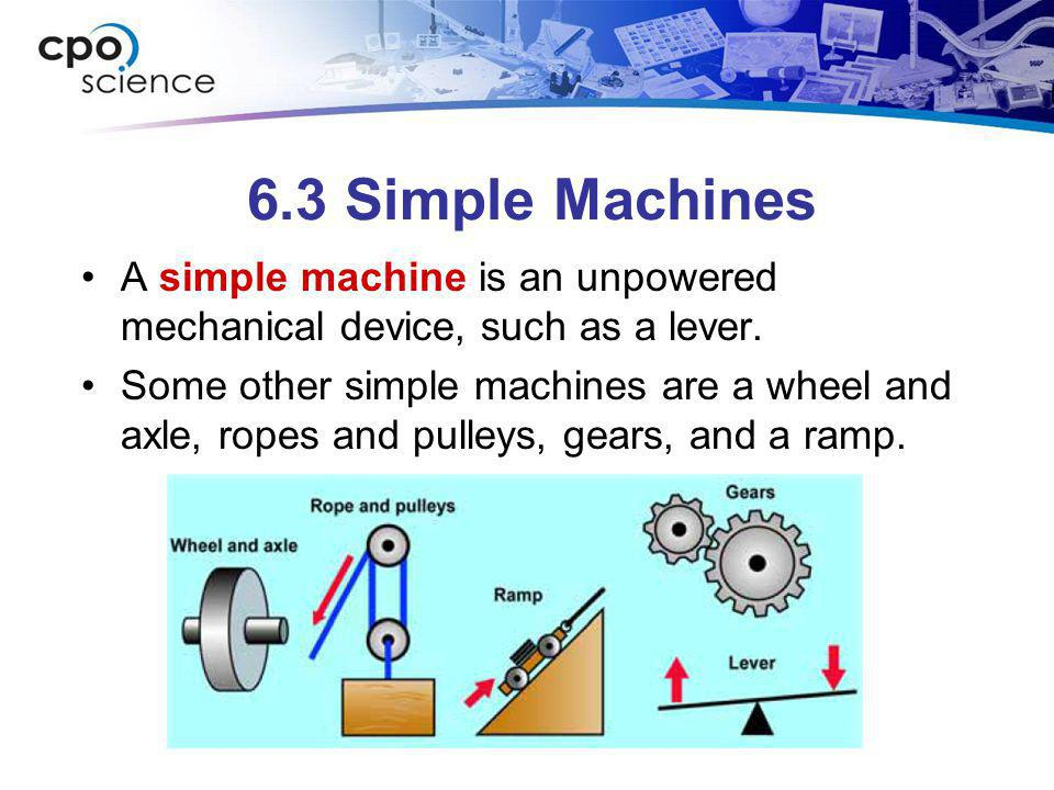 6.3 Simple Machines A simple machine is an unpowered mechanical device, such as a lever. Some other simple machines are a wheel and axle, ropes and pu