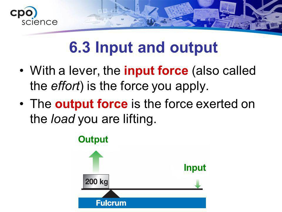 6.3 Input and output With a lever, the input force (also called the effort) is the force you apply. The output force is the force exerted on the load