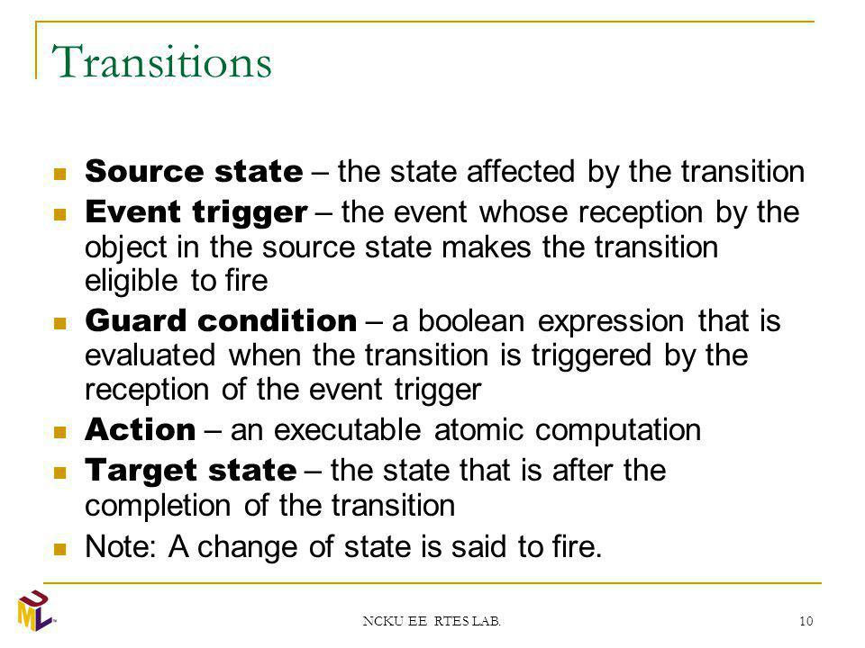 NCKU EE RTES LAB. 10 Transitions Source state – the state affected by the transition Event trigger – the event whose reception by the object in the so