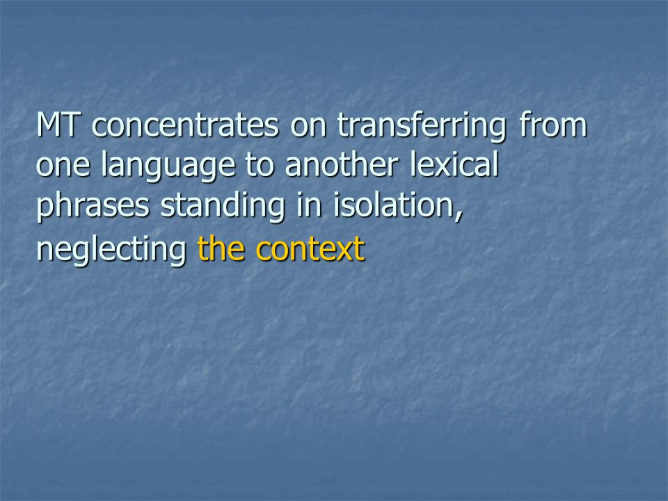 MT concentrates on transferring from one language to another lexical phrases standing in isolation, neglecting the context
