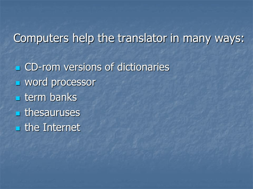 Computers help the translator in many ways: Computers help the translator in many ways: CD-rom versions of dictionaries CD-rom versions of dictionarie