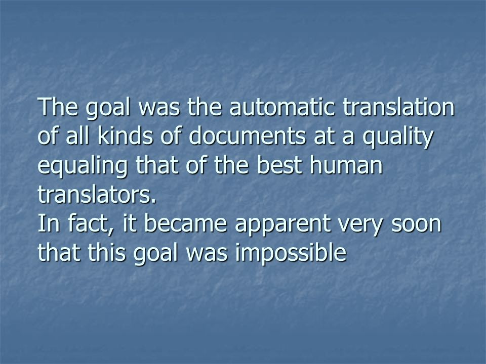 The goal was the automatic translation of all kinds of documents at a quality equaling that of the best human translators. In fact, it became apparent