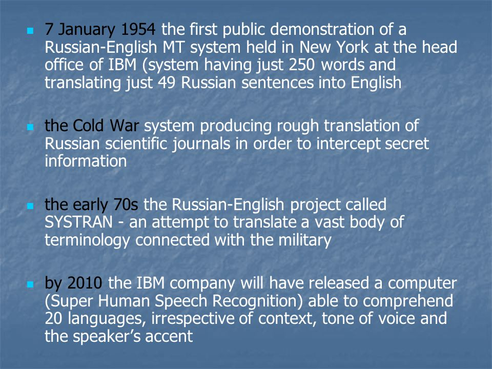 7 January 1954 the first public demonstration of a Russian-English MT system held in New York at the head office of IBM (system having just 250 words