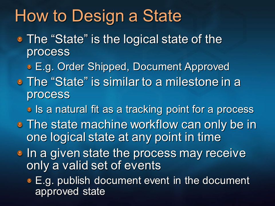 How to Design a State The State is the logical state of the process E.g. Order Shipped, Document Approved The State is similar to a milestone in a pro