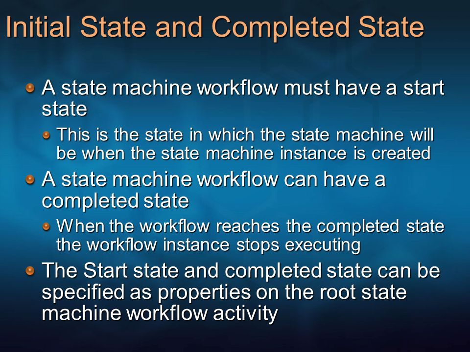 Initial State and Completed State A state machine workflow must have a start state This is the state in which the state machine will be when the state