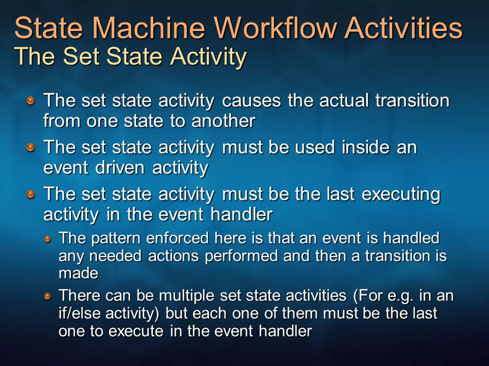 State Machine Workflow Activities The Set State Activity The set state activity causes the actual transition from one state to another The set state activity must be used inside an event driven activity The set state activity must be the last executing activity in the event handler The pattern enforced here is that an event is handled any needed actions performed and then a transition is made There can be multiple set state activities (For e.g.