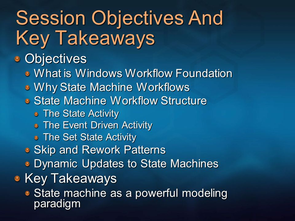 Session Objectives And Key Takeaways Objectives What is Windows Workflow Foundation Why State Machine Workflows State Machine Workflow Structure The State Activity The Event Driven Activity The Set State Activity Skip and Rework Patterns Dynamic Updates to State Machines Key Takeaways State machine as a powerful modeling paradigm